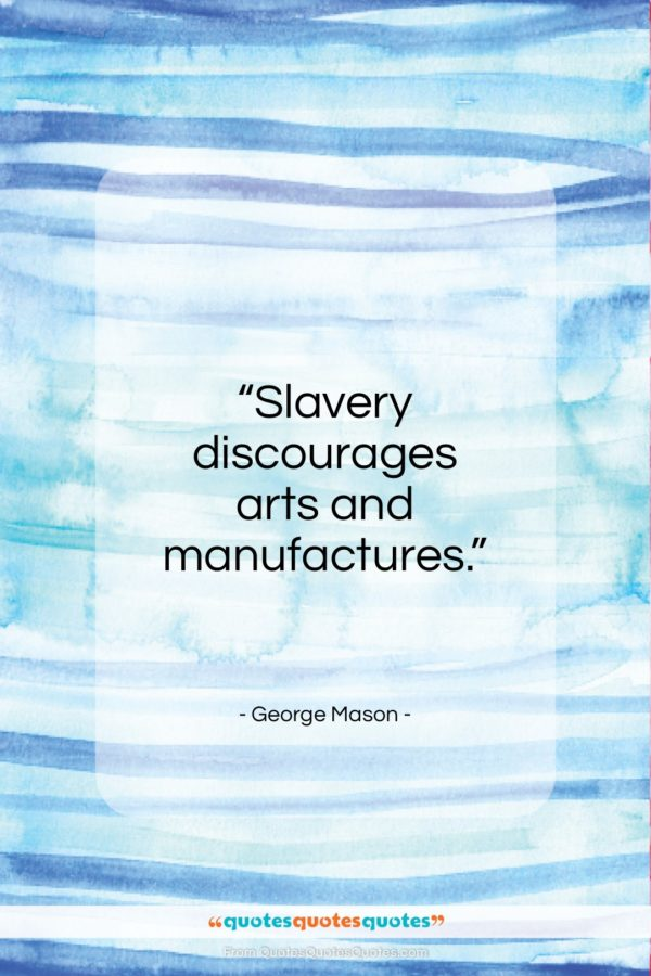 """George Mason quote: """"Slavery discourages arts, and manufactures…""""- at QuotesQuotesQuotes.com"""