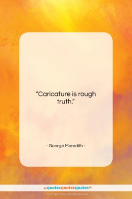 """George Meredith quote: """"Caricature is rough truth….""""- at QuotesQuotesQuotes.com"""