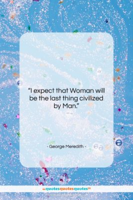"""George Meredith quote: """"I expect that Woman will be the…""""- at QuotesQuotesQuotes.com"""