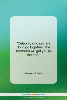 """George Michael quote: """"Celebrity and secrets don't go together. The…""""- at QuotesQuotesQuotes.com"""