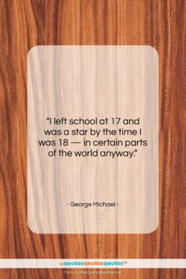 """George Michael quote: """"I left school at 17 and was…""""- at QuotesQuotesQuotes.com"""