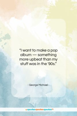 "George Michael quote: ""I want to make a pop album…""- at QuotesQuotesQuotes.com"