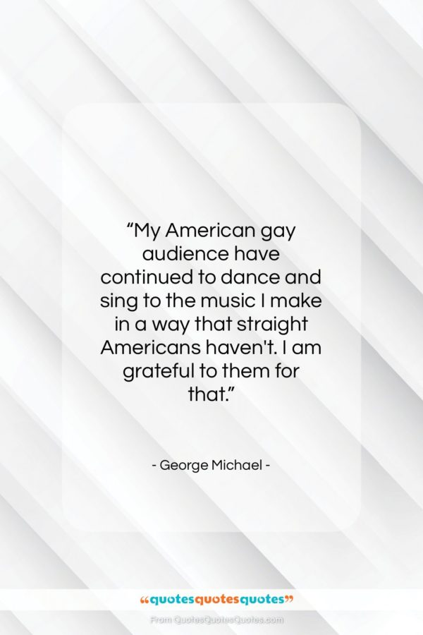 """George Michael quote: """"My American gay audience have continued to…""""- at QuotesQuotesQuotes.com"""