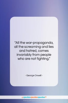 """George Orwell quote: """"All the war-propaganda, all the screaming and…""""- at QuotesQuotesQuotes.com"""