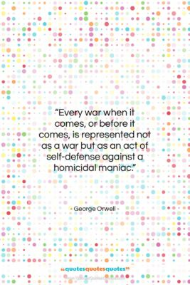 """George Orwell quote: """"Every war when it comes, or before…""""- at QuotesQuotesQuotes.com"""
