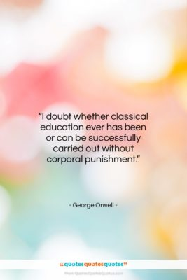 """George Orwell quote: """"I doubt whether classical education ever has…""""- at QuotesQuotesQuotes.com"""