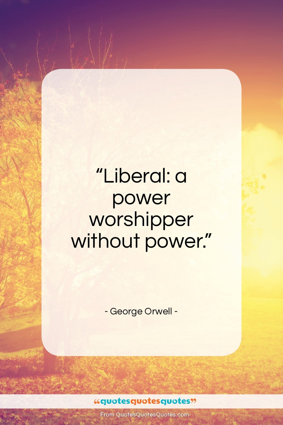 """George Orwell quote: """"Liberal: a power worshipper without power…""""- at QuotesQuotesQuotes.com"""