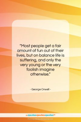 """George Orwell quote: """"Most people get a fair amount of…""""- at QuotesQuotesQuotes.com"""