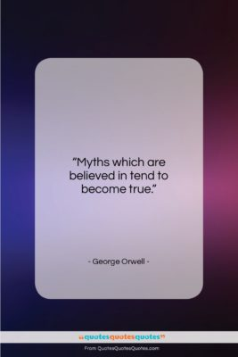 """George Orwell quote: """"Myths which are believed in tend to…""""- at QuotesQuotesQuotes.com"""