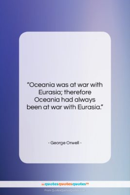 """George Orwell quote: """"Oceania was at war with Eurasia; therefore…""""- at QuotesQuotesQuotes.com"""