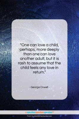 """George Orwell quote: """"One can love a child, perhaps, more…""""- at QuotesQuotesQuotes.com"""
