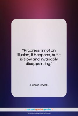 """George Orwell quote: """"Progress is not an illusion, it happens,…""""- at QuotesQuotesQuotes.com"""