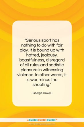 """George Orwell quote: """"Serious sport has nothing to do with…""""- at QuotesQuotesQuotes.com"""