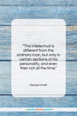 """George Orwell quote: """"The intellectual is different from the ordinary…""""- at QuotesQuotesQuotes.com"""