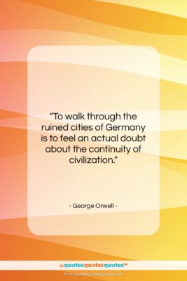 """George Orwell quote: """"To walk through the ruined cities of…""""- at QuotesQuotesQuotes.com"""