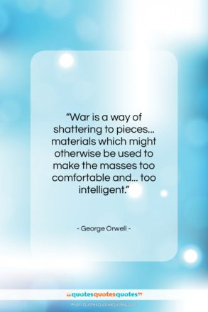 """George Orwell quote: """"War is a way of shattering to…""""- at QuotesQuotesQuotes.com"""