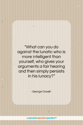 """George Orwell quote: """"What can you do against the lunatic…""""- at QuotesQuotesQuotes.com"""