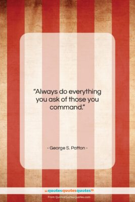 "George S. Patton quote: ""Always do everything you ask of those…""- at QuotesQuotesQuotes.com"