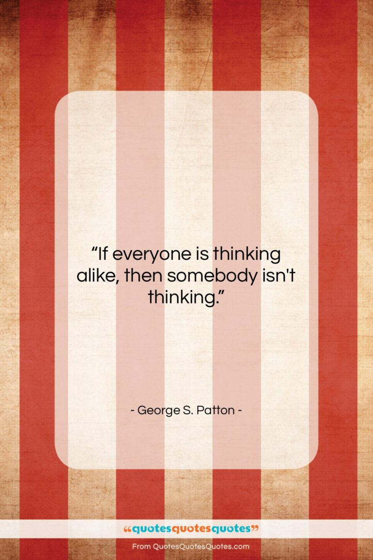 """George S. Patton quote: """"If everyone is thinking alike, then somebody…""""- at QuotesQuotesQuotes.com"""