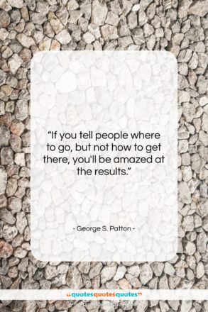 """George S. Patton quote: """"If you tell people where to go,…""""- at QuotesQuotesQuotes.com"""