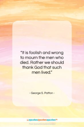 """George S. Patton quote: """"It is foolish and wrong to mourn…""""- at QuotesQuotesQuotes.com"""