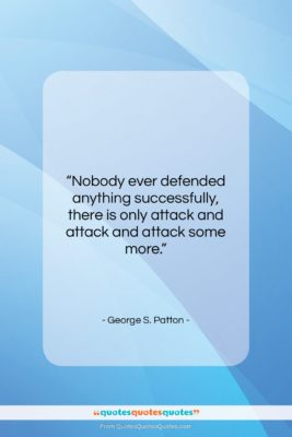 """George S. Patton quote: """"Nobody ever defended anything successfully, there is…""""- at QuotesQuotesQuotes.com"""