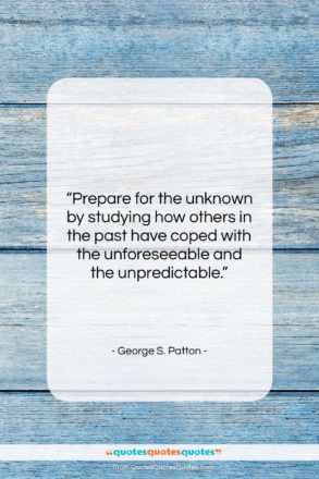 """George S. Patton quote: """"Prepare for the unknown by studying how…""""- at QuotesQuotesQuotes.com"""
