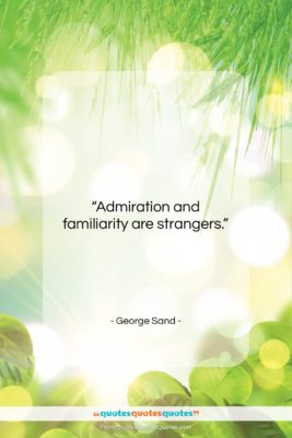 """George Sand quote: """"Admiration and familiarity are strangers….""""- at QuotesQuotesQuotes.com"""