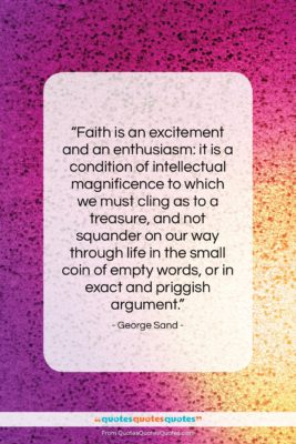 """George Sand quote: """"Faith is an excitement and an enthusiasm:…""""- at QuotesQuotesQuotes.com"""