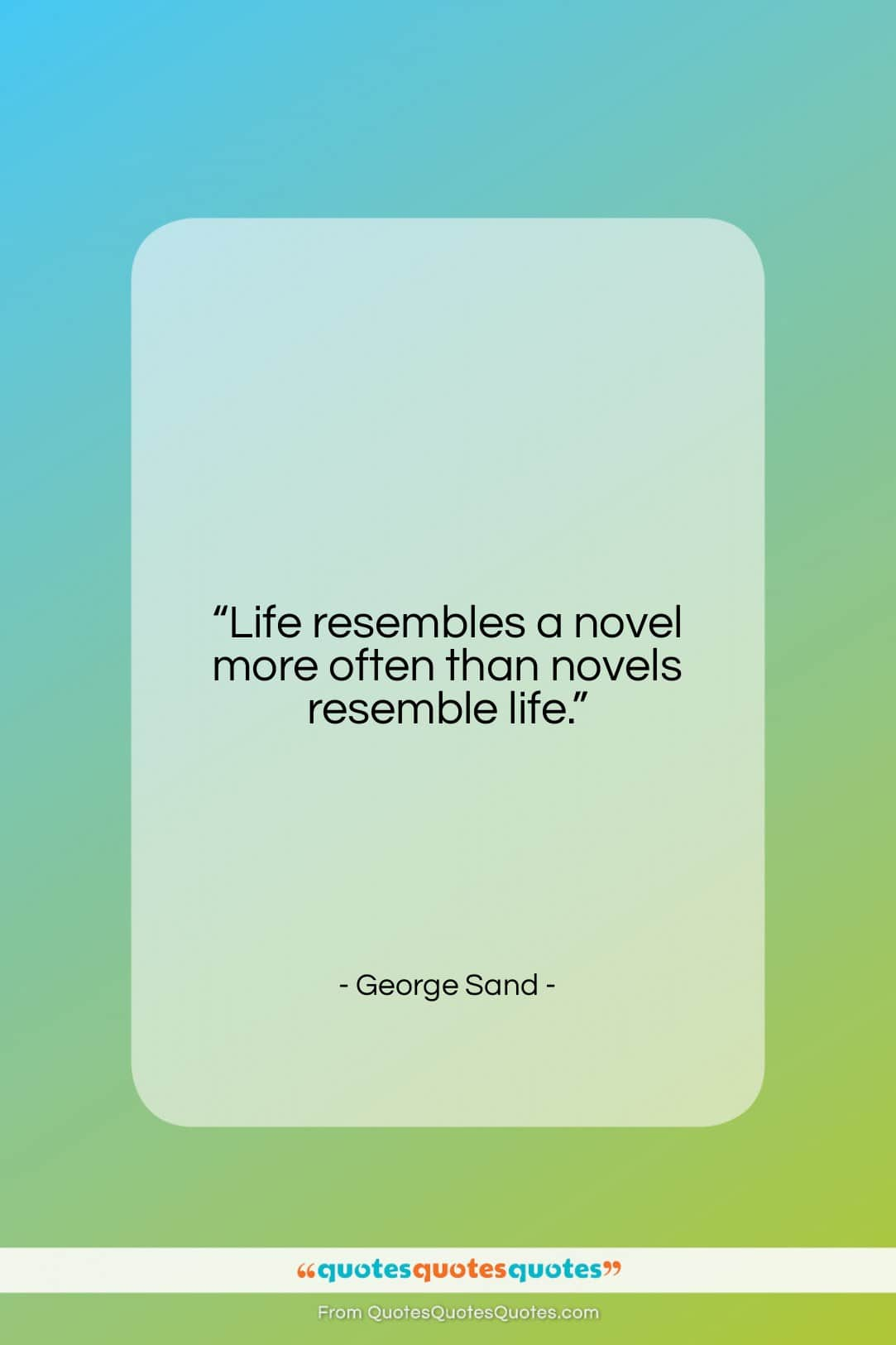 """George Sand quote: """"Life resembles a novel more often than…""""- at QuotesQuotesQuotes.com"""