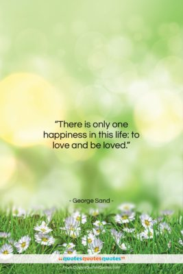 """George Sand quote: """"There is only one happiness in this life…""""- at QuotesQuotesQuotes.com"""