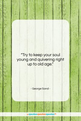 """George Sand quote: """"Try to keep your soul young and…""""- at QuotesQuotesQuotes.com"""