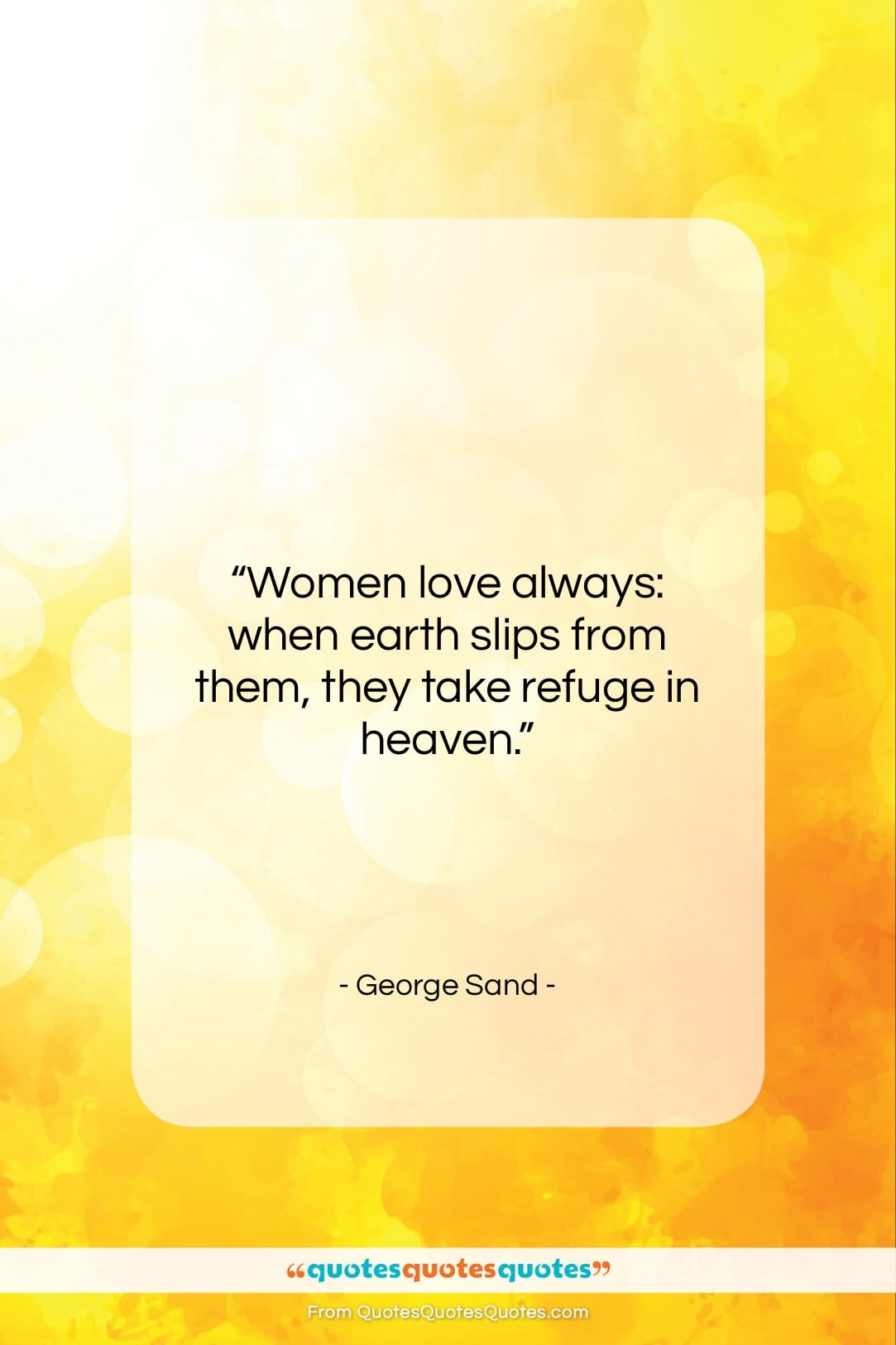"""George Sand quote: """"Women love always: when earth slips from…""""- at QuotesQuotesQuotes.com"""
