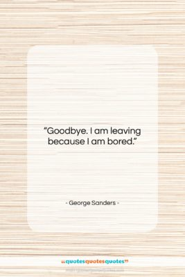 "George Sanders quote: ""Goodbye. I am leaving because I am…""- at QuotesQuotesQuotes.com"