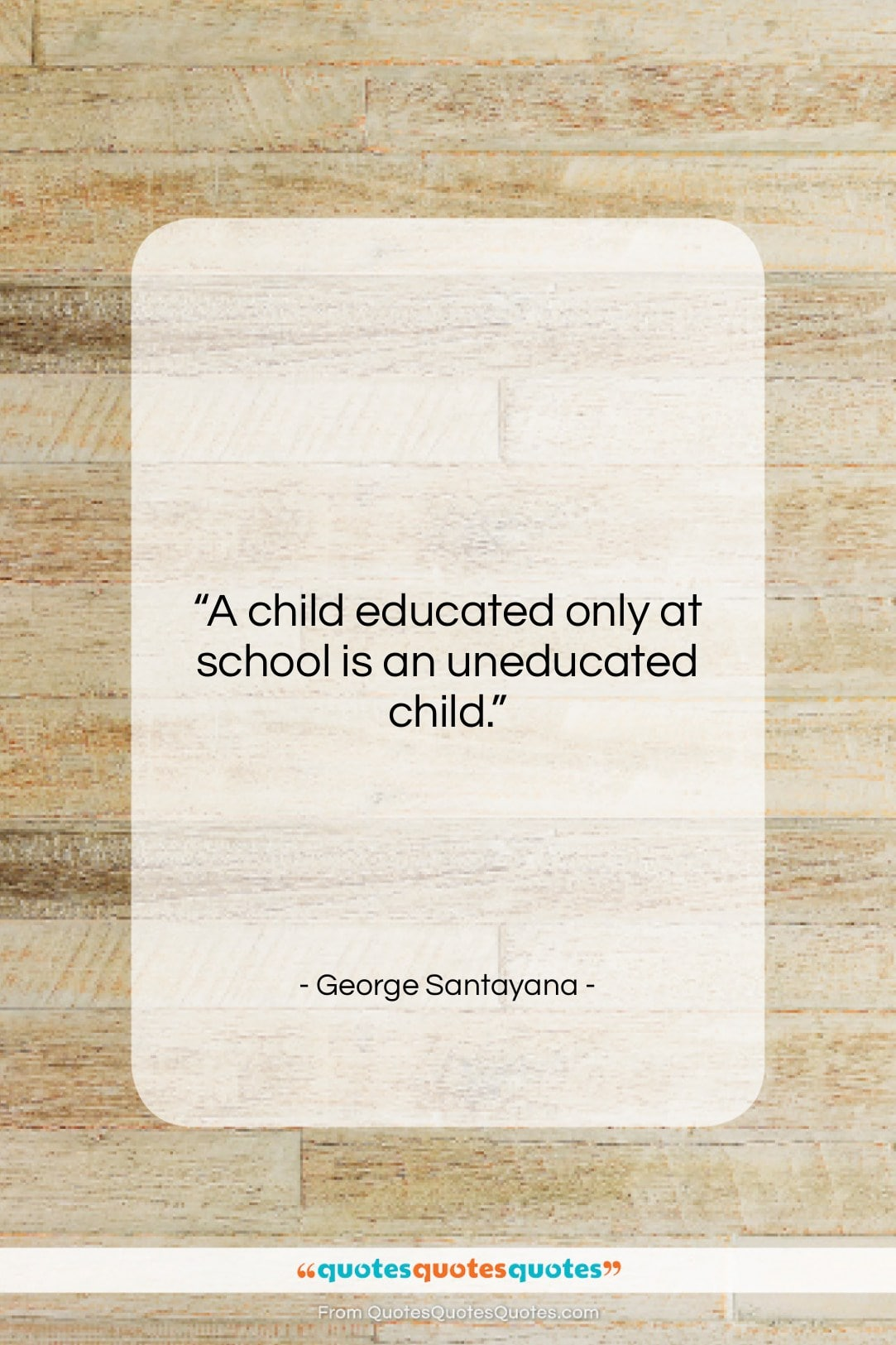 """George Santayana quote: """"A child educated only at school is…""""- at QuotesQuotesQuotes.com"""