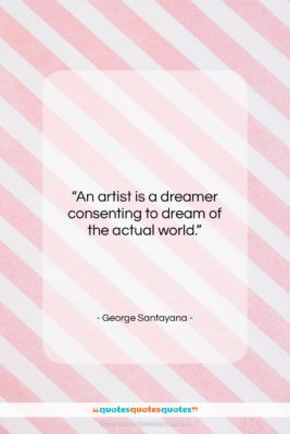 """George Santayana quote: """"An artist is a dreamer consenting to…""""- at QuotesQuotesQuotes.com"""