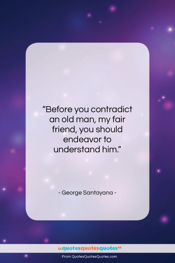 """George Santayana quote: """"Before you contradict an old man, my…""""- at QuotesQuotesQuotes.com"""