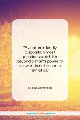 """George Santayana quote: """"By nature's kindly disposition most questions which…""""- at QuotesQuotesQuotes.com"""