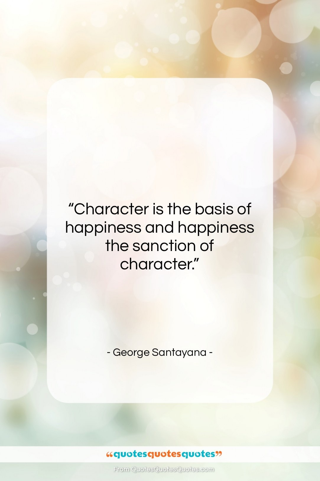 """George Santayana quote: """"Character is the basis of happiness and…""""- at QuotesQuotesQuotes.com"""