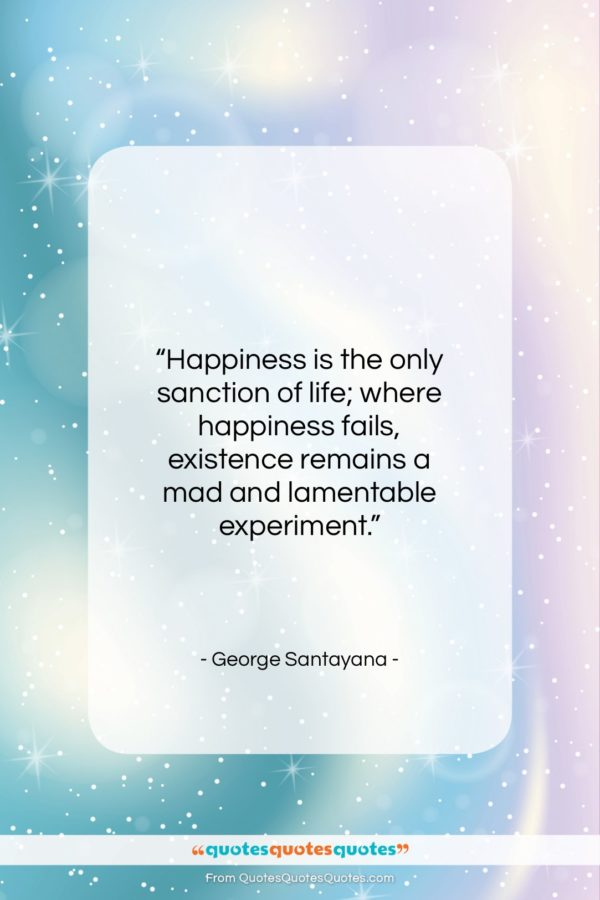 """George Santayana quote: """"Happiness is the only sanction of life;…""""- at QuotesQuotesQuotes.com"""