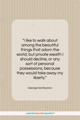 """George Santayana quote: """"I like to walk about among the…""""- at QuotesQuotesQuotes.com"""
