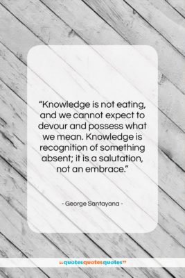 """George Santayana quote: """"Knowledge is not eating, and we cannot…""""- at QuotesQuotesQuotes.com"""