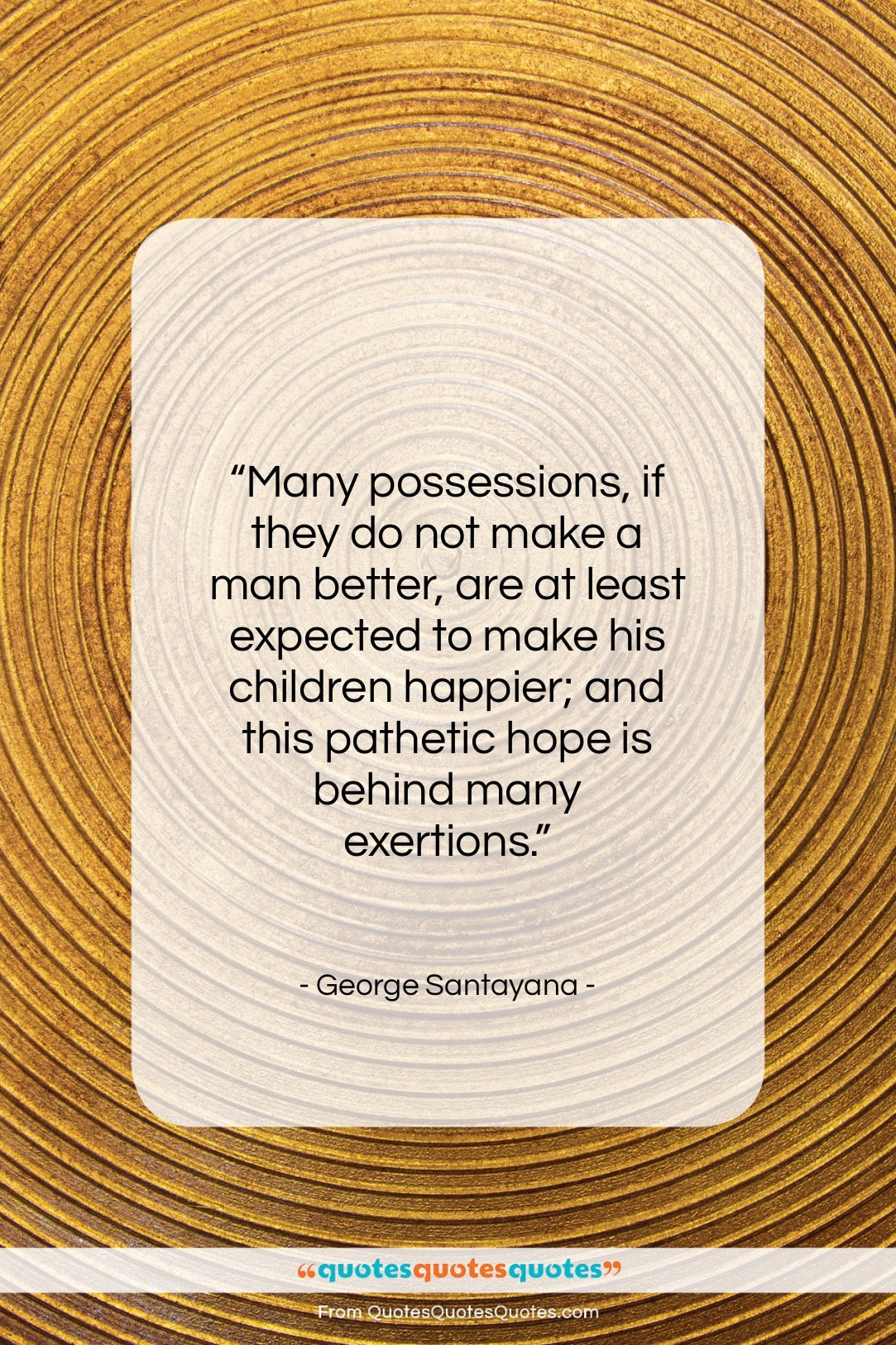 """George Santayana quote: """"Many possessions, if they do not make…""""- at QuotesQuotesQuotes.com"""