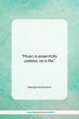 """George Santayana quote: """"Music is essentially useless, as is life….""""- at QuotesQuotesQuotes.com"""