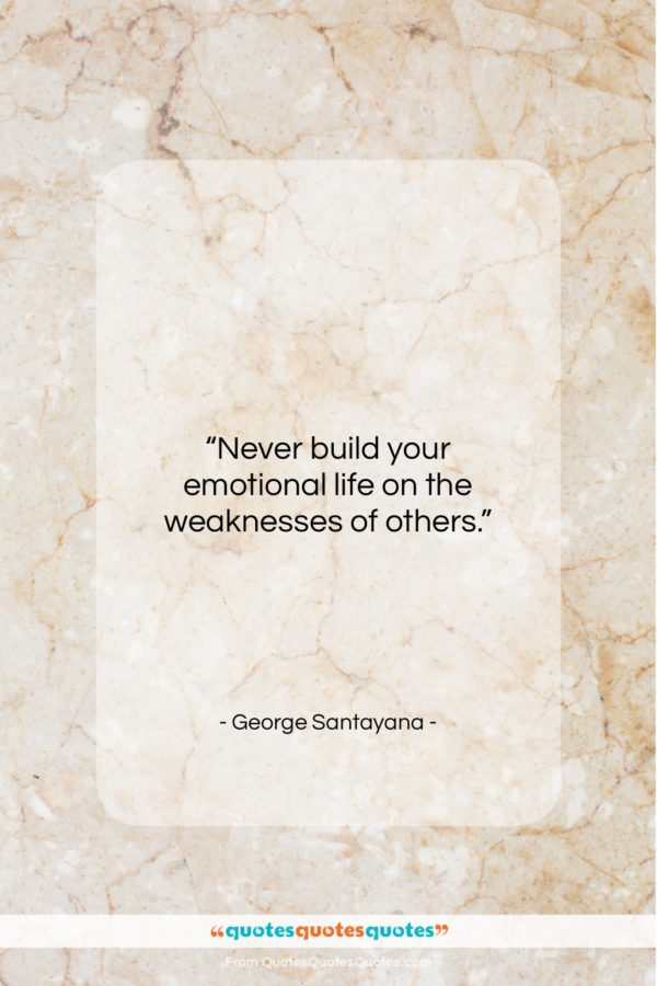 """George Santayana quote: """"Never build your emotional life on the…""""- at QuotesQuotesQuotes.com"""