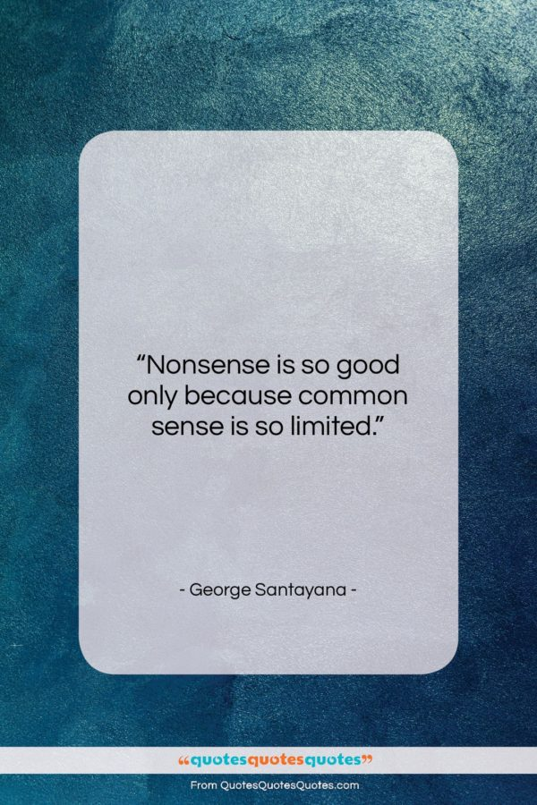 """George Santayana quote: """"Nonsense is so good only because common…""""- at QuotesQuotesQuotes.com"""