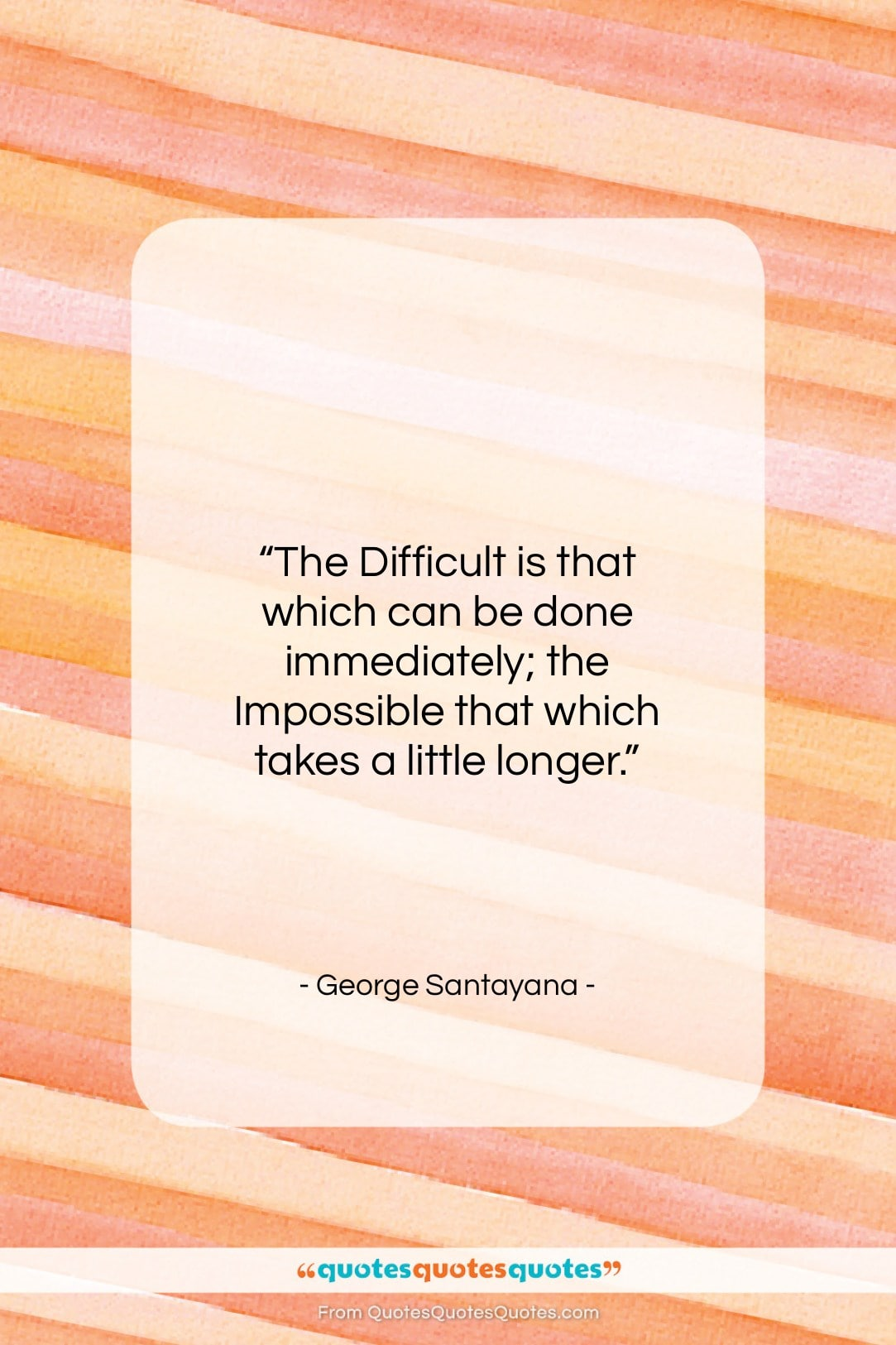 """George Santayana quote: """"The Difficult is that which can be…""""- at QuotesQuotesQuotes.com"""