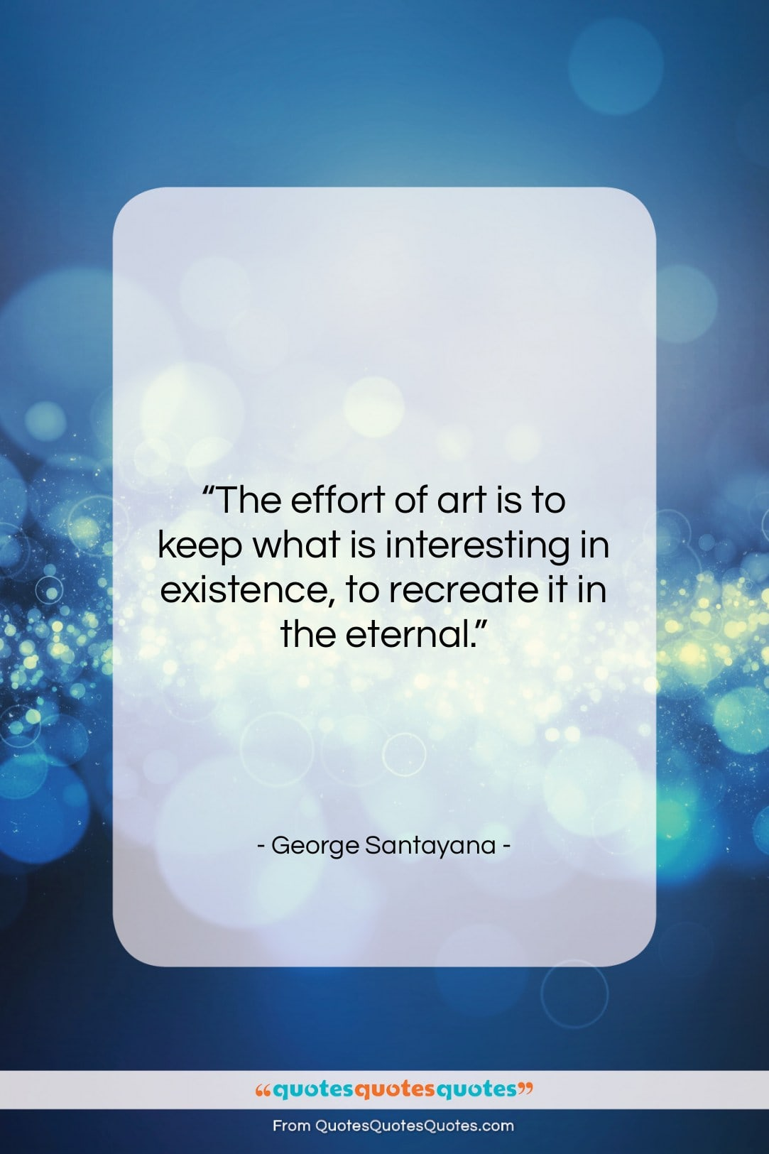 """George Santayana quote: """"The effort of art is to keep…""""- at QuotesQuotesQuotes.com"""