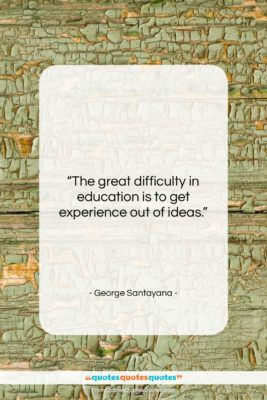 """George Santayana quote: """"The great difficulty in education is to…""""- at QuotesQuotesQuotes.com"""