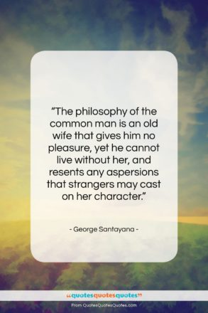 """George Santayana quote: """"The philosophy of the common man is…""""- at QuotesQuotesQuotes.com"""